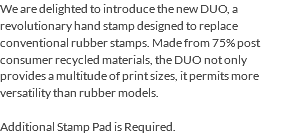 We are delighted to introduce the new DUO, a revolutionary hand stamp designed to replace conventional rubber stamps. Made from 75% post consumer recycled materials, the DUO not only provides a multitude of print sizes, it permits more versatility than rubber models. Additional Stamp Pad is Required.