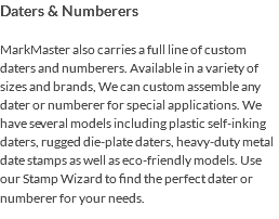 Daters & Numberers MarkMaster also carries a full line of custom daters and numberers. Available in a variety of sizes and brands, We can custom assemble any dater or numberer for special applications. We have several models including plastic self-inking daters, rugged die-plate daters, heavy-duty metal date stamps as well as eco-friendly models. Use our Stamp Wizard to find the perfect dater or numberer for your needs.